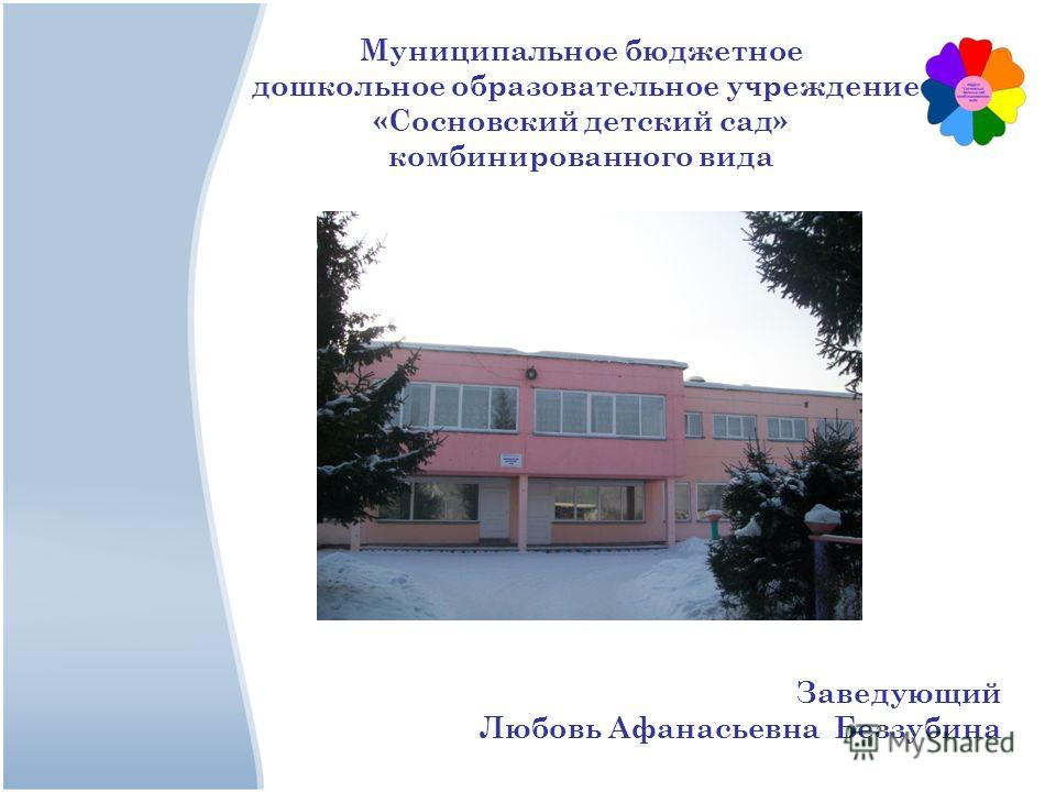 Заведующий Любовь Афанасьевна Беззубина Муниципальное бюджетное дошкольное образовательное учреждение «Cосновский детский сад» комбинированного вида
