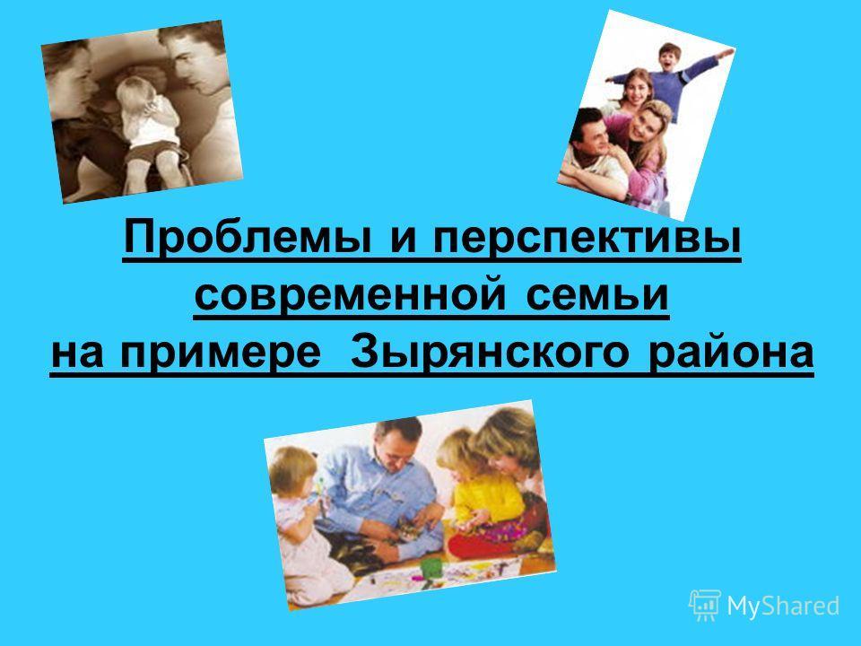Проблемы и перспективы современной семьи на примере Зырянского района