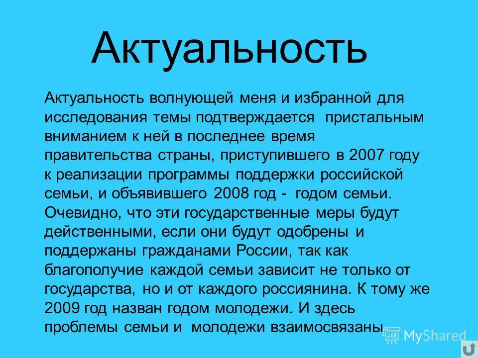 Актуальность волнующей меня и избранной для исследования темы подтверждается пристальным вниманием к ней в последнее время правительства страны, приступившего в 2007 году к реализации программы поддержки российской семьи, и объявившего 2008 год - год