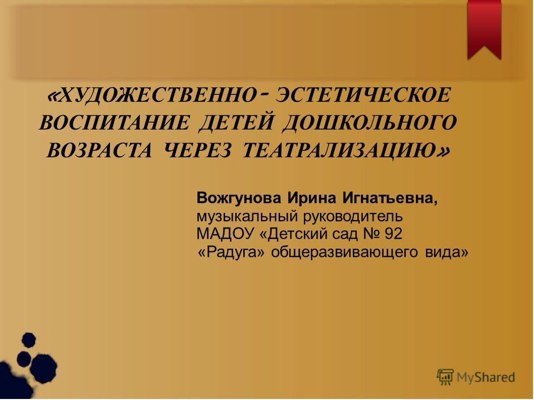« ХУДОЖЕСТВЕННО - ЭСТЕТИЧЕСКОЕ ВОСПИТАНИЕ ДЕТЕЙ ДОШКОЛЬНОГО ВОЗРАСТА ЧЕРЕЗ ТЕАТРАЛИЗАЦИЮ » Вожгунова Ирина Игнатьевна, музыкальный руководитель МАДОУ «Детский сад 92 «Радуга» общеразвивающего вида»