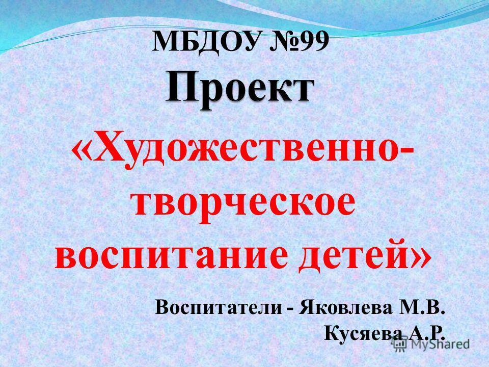 «Художественно- творческое воспитание детей» МБДОУ 99 Воспитатели - Яковлева М.В. Кусяева А.Р.