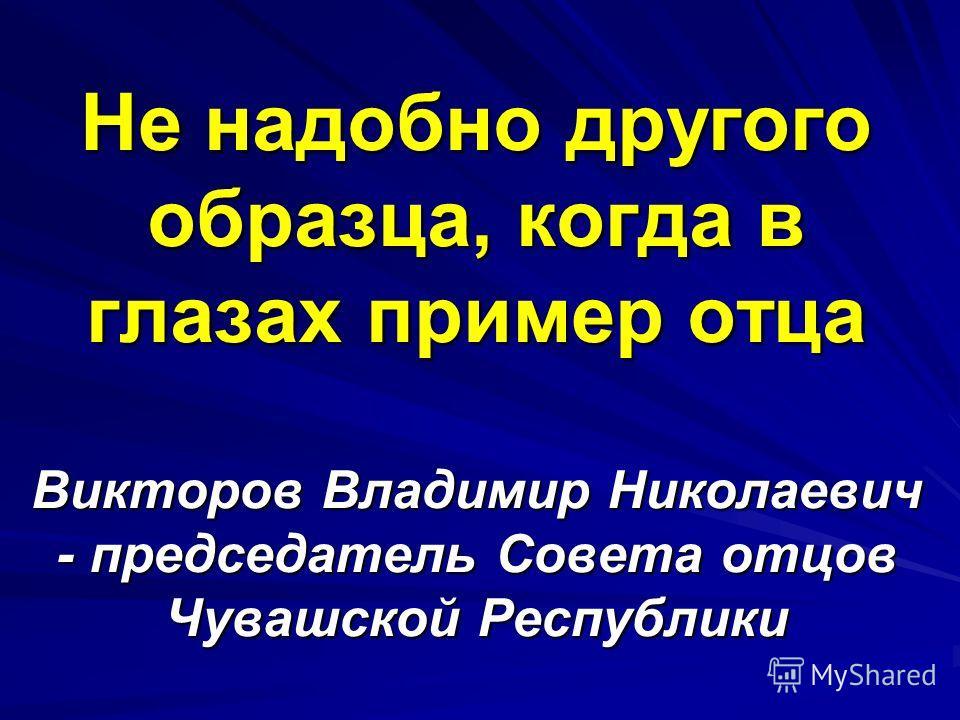 Не надобно другого образца, когда в глазах пример отца Викторов Владимир Николаевич - председатель Совета отцов Чувашской Республики