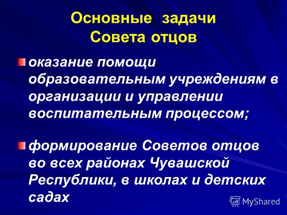 оказание помощи образовательным учреждениям в организации и управлении воспитательным процессом; формирование Советов отцов во всех районах Чувашской Республики, в школах и детских садах