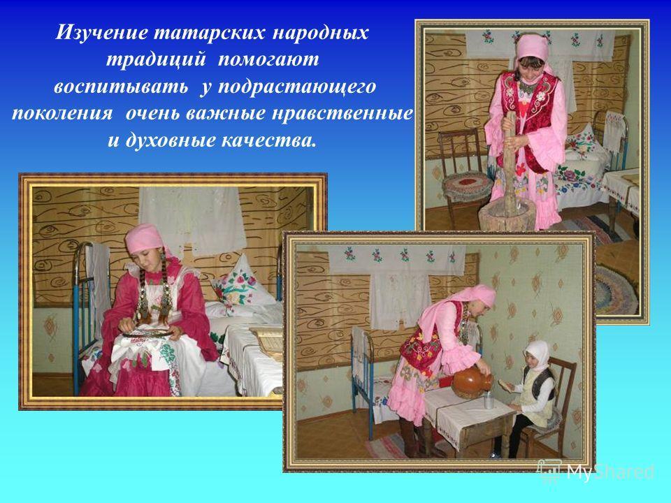 Изучение татарских народных традиций помогают воспитывать у подрастающего поколения очень важные нравственные и духовные качества.