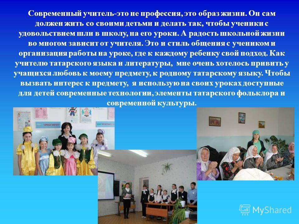 Современный учитель-это не профессия, это образ жизни. Он сам должен жить со своими детьми и делать так, чтобы ученики с удовольствием шли в школу, на его уроки. А радость школьной жизни во многом зависит от учителя. Это и стиль общения с учеником и