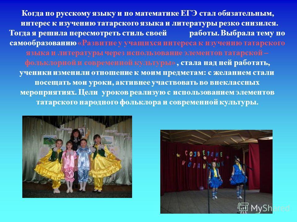 Когда по русскому языку и по математике ЕГЭ стал обязательным, интерес к изучению татарского языка и литературы резко снизился. Тогда я решила пересмотреть стиль своей работы. Выбрала тему по самообразованию «Развитие у учащихся интереса к изучению т