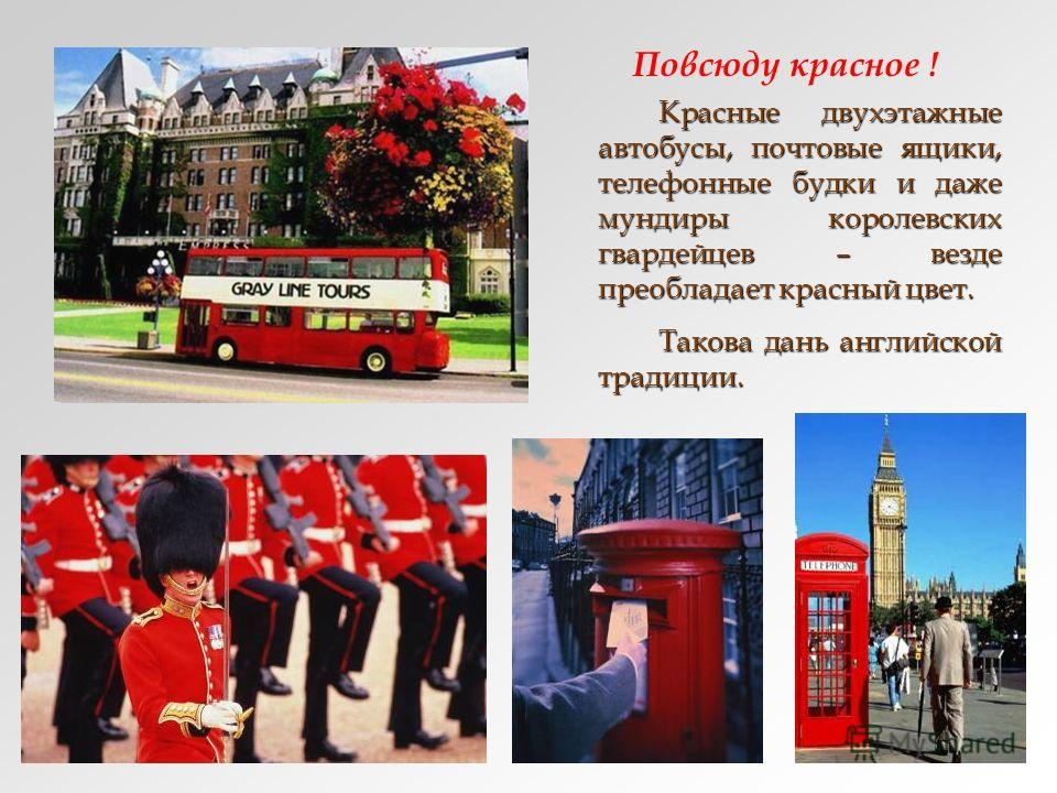 Повсюду красное ! Красные двухэтажные автобусы, почтовые ящики, телефонные будки и даже мундиры королевских гвардейцев – везде преобладает красный цвет. Красные двухэтажные автобусы, почтовые ящики, телефонные будки и даже мундиры королевских гвардей
