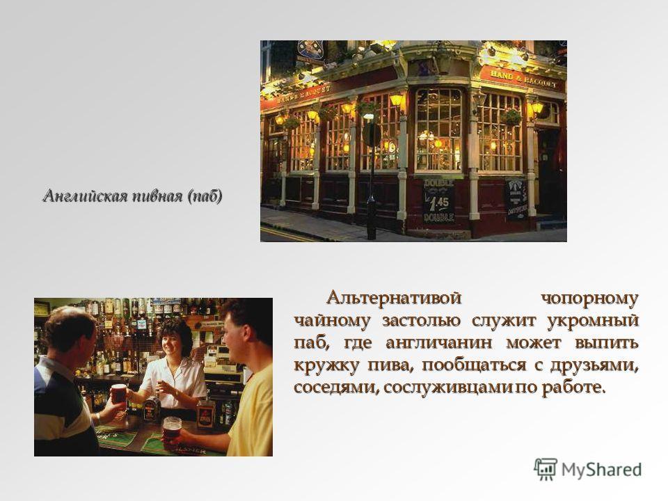 Альтернативой чопорному чайному застолью служит укромный паб, где англичанин может выпить кружку пива, пообщаться с друзьями, соседями, сослуживцами по работе. Альтернативой чопорному чайному застолью служит укромный паб, где англичанин может выпить