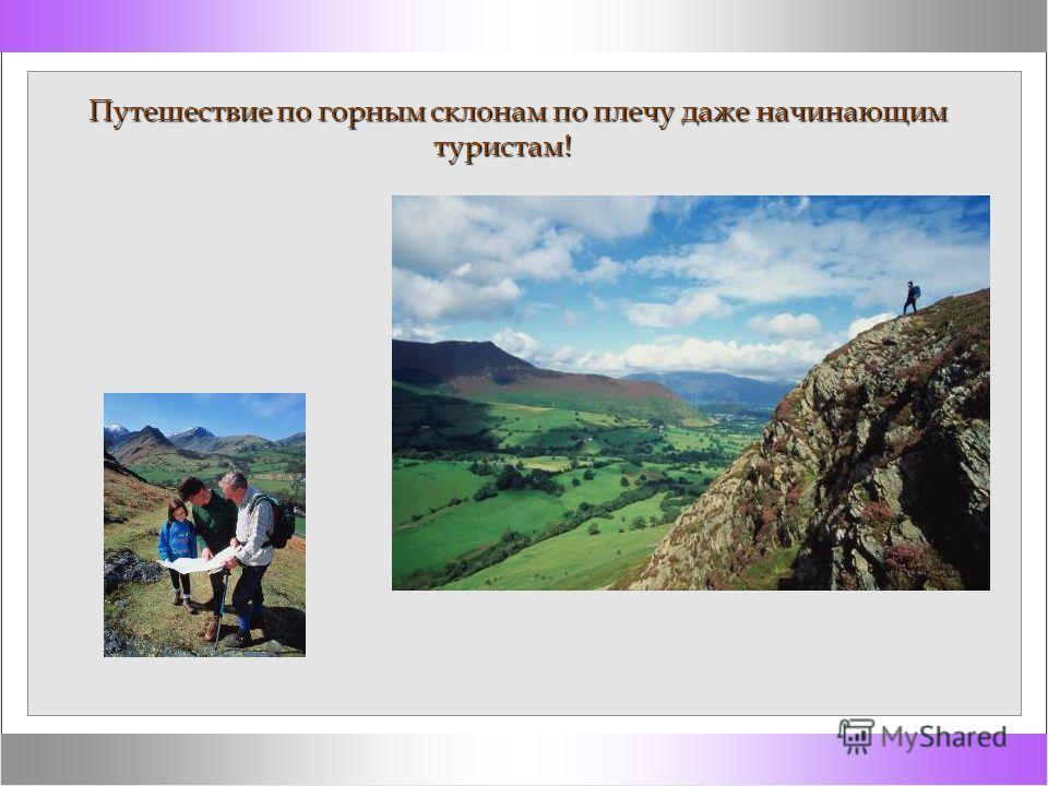 Путешествие по горным склонам по плечу даже начинающим туристам! Путешествие по горным склонам по плечу даже начинающим туристам!