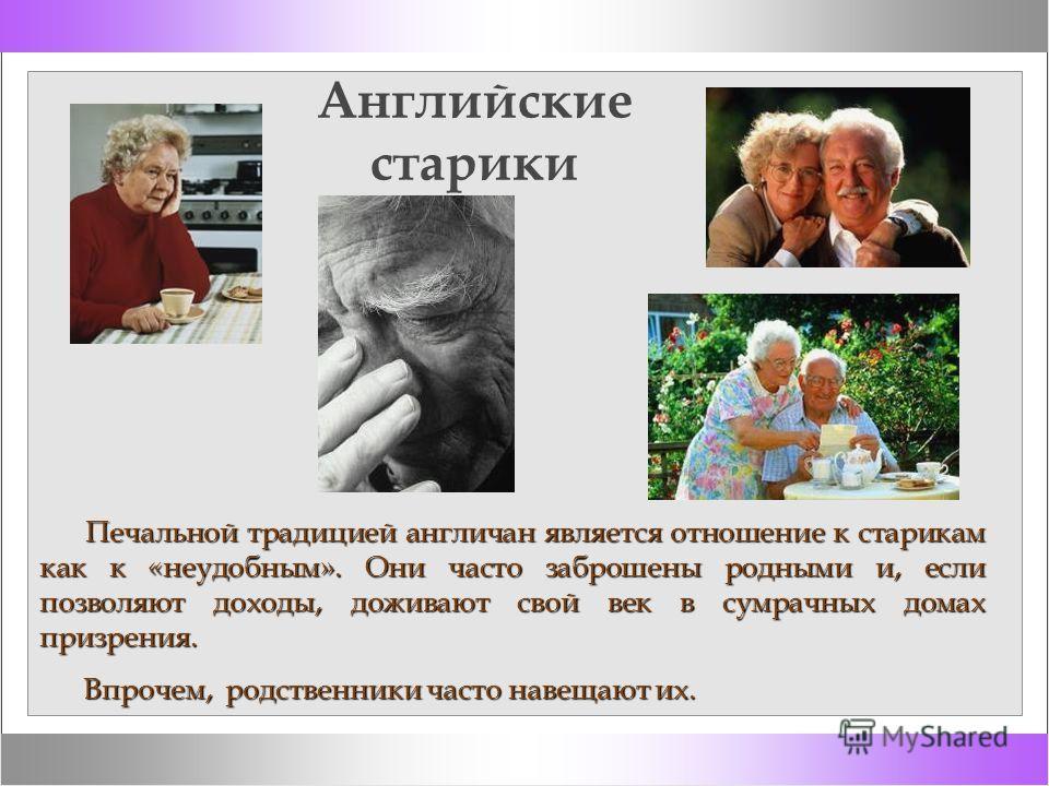 Английские старики Печальной традицией англичан является отношение к старикам как к «неудобным». Они часто заброшены родными и, если позволяют доходы, доживают свой век в сумрачных домах призрения. Печальной традицией англичан является отношение к ст