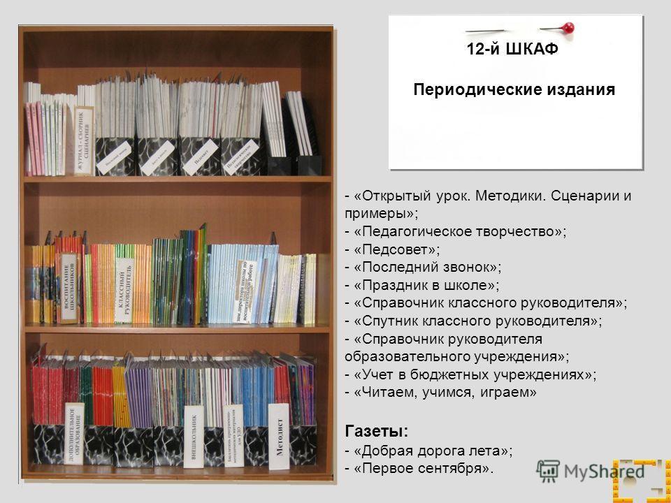 12-й ШКАФ Периодические издания - «Открытый урок. Методики. Сценарии и примеры»; - «Педагогическое творчество»; - «Педсовет»; - «Последний звонок»; - «Праздник в школе»; - «Справочник классного руководителя»; - «Спутник классного руководителя»; - «Сп