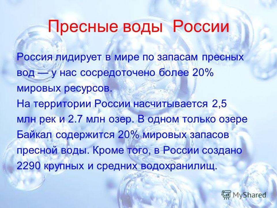 Пресные воды России Россия лидирует в мире по запасам пресных вод у нас сосредоточено более 20% мировых ресурсов. На территории России насчитывается 2,5 млн рек и 2.7 млн озер. В одном только озере Байкал содержится 20% мировых запасов пресной воды.