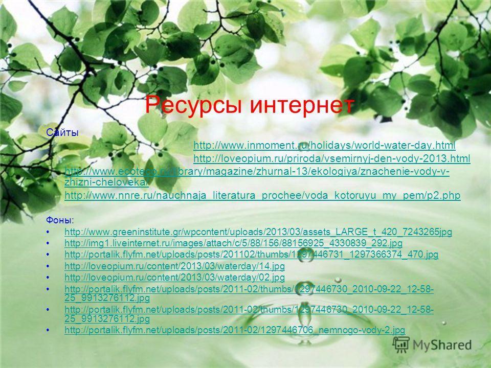 Ресурсы интернет Сайты http://www.inmoment.ru/holidays/world-water-day.html http://loveopium.ru/priroda/vsemirnyj-den-vody-2013.html http://www.ecoteco.ru/library/magazine/zhurnal-13/ekologiya/znachenie-vody-v- zhizni-cheloveka/ http://www.nnre.ru/na