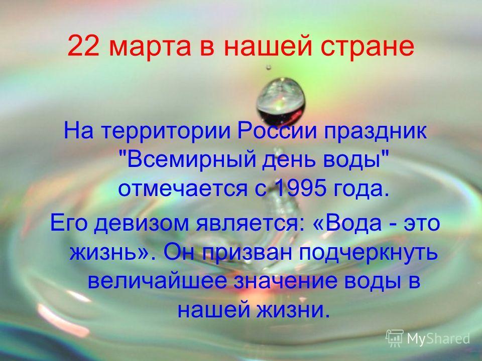 22 марта в нашей стране На территории России праздник Всемирный день воды отмечается с 1995 года. Его девизом является: «Вода - это жизнь». Он призван подчеркнуть величайшее значение воды в нашей жизни.