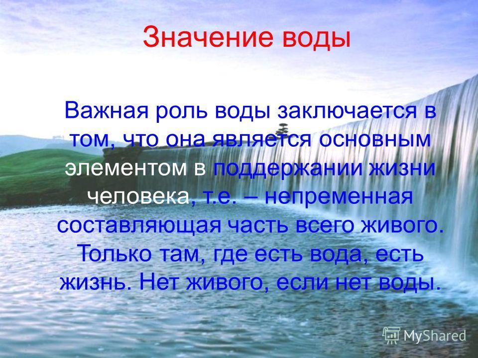 Значение воды Важная роль воды заключается в том, что она является основным элементом в поддержании жизни человека, т.е. – непременная составляющая часть всего живого. Только там, где есть вода, есть жизнь. Нет живого, если нет воды.