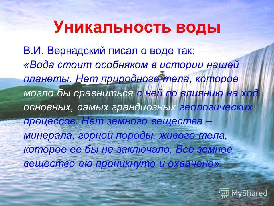Уникальность воды В.И. Вернадский писал о воде так: «Вода стоит особняком в истории нашей планеты. Нет природного тела, которое могло бы сравниться с ней по влиянию на ход основных, самых грандиозных геологических процессов. Нет земного вещества – ми