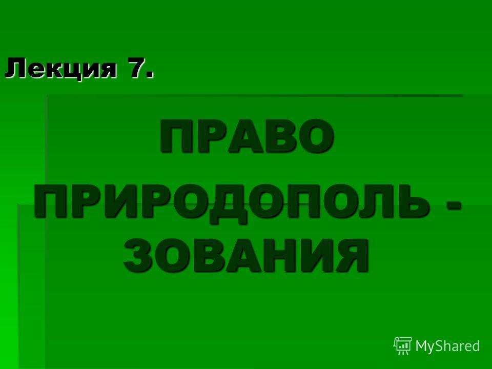 Лекция 7. ПРАВО ПРИРОДОПОЛЬ - ЗОВАНИЯ