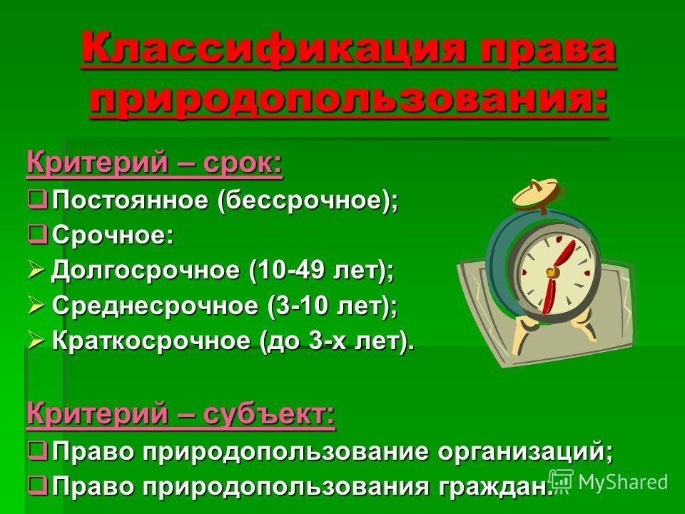 Классификация права природопользования: Критерий – срок: Постоянное (бессрочное); Постоянное (бессрочное); Срочное: Срочное: Долгосрочное (10-49 лет); Долгосрочное (10-49 лет); Среднесрочное (3-10 лет); Среднесрочное (3-10 лет); Краткосрочное (до 3-х