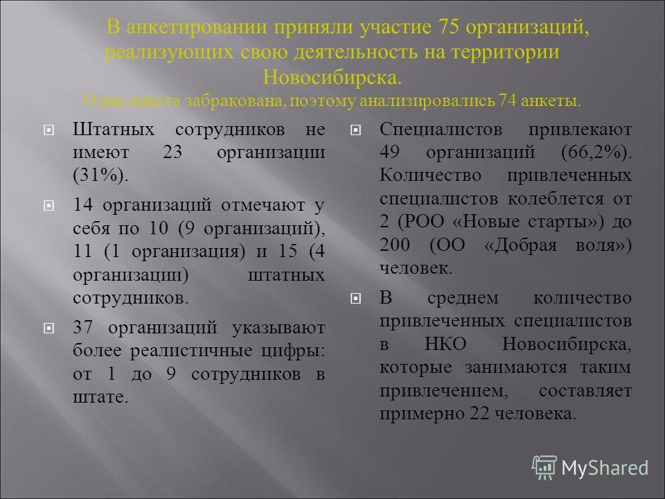 В анкетировании приняли участие 75 организаций, реализующих свою деятельность на территории Новосибирска. Одна анкета забракована, поэтому анализировались 74 анкеты. Штатных сотрудников не имеют 23 организации (31%). 14 организаций отмечают у себя по