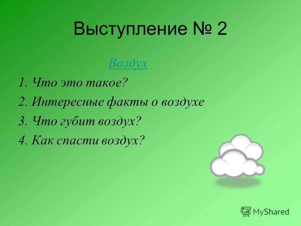 Выступление 2 Воздух 1. Что это такое? 2. Интересные факты о воздухе 3. Что губит воздух? 4. Как спасти воздух?