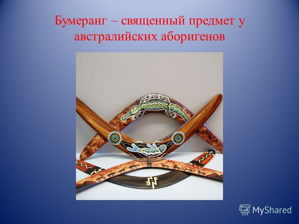Бумеранг – священный предмет у австралийских аборигенов 1.§ 5
