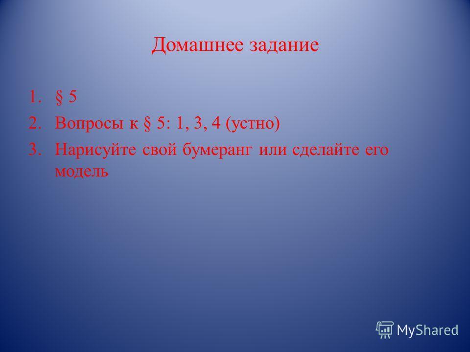 Домашнее задание 1.§ 5 2.Вопросы к § 5: 1, 3, 4 (устно) 3.Нарисуйте свой бумеранг или сделайте его модель