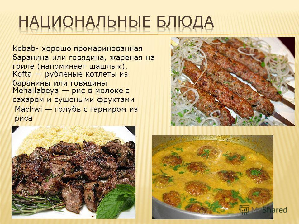 Kebab- хорошо промаринованная баранина или говядина, жареная на гриле (напоминает шашлык). Kofta рубленые котлеты из баранины или говядины Mehallabeya рис в молоке с сахаром и сушеными фруктами Machwi голубь с гарниром из риса