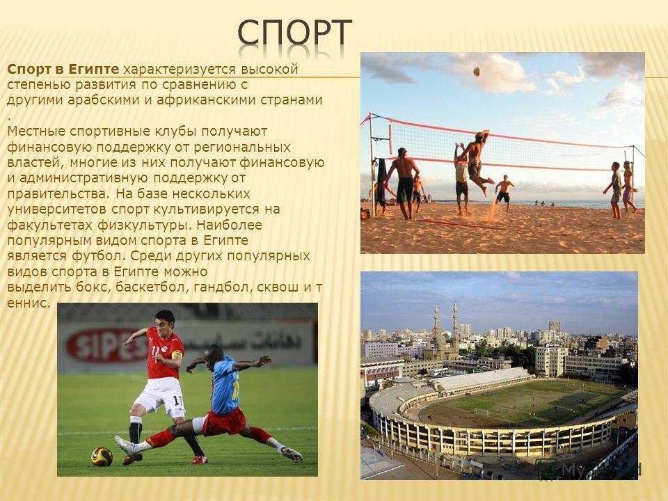 Спорт в Египте характеризуется высокой степенью развития по сравнению с другими арабскими и африканскими странами. Местные спортивные клубы получают финансовую поддержку от региональных властей, многие из них получают финансовую и административную по