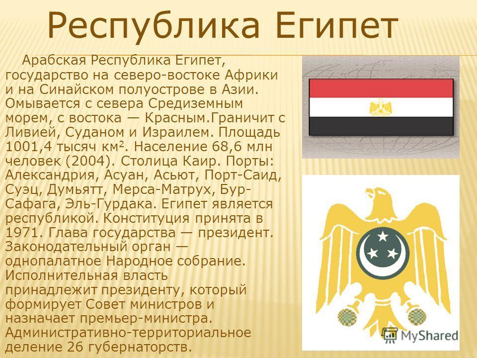 Республика Египет Арабская Республика Египет, государство на северо-востоке Африки и на Синайском полуострове в Азии. Омывается с севера Средиземным морем, с востока Красным.Граничит с Ливией, Суданом и Израилем. Площадь 1001,4 тысяч км 2. Население
