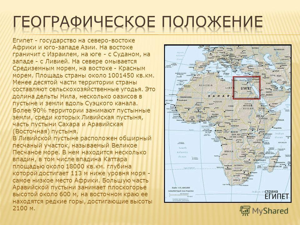 Египет - государство на северо-востоке Африки и юго-западе Азии. На востоке граничит с Израилем, на юге - с Суданом, на западе - с Ливией. На севере омывается Средиземным морем, на востоке - Красным морем. Площадь страны около 1001450 кв.км. Менее де