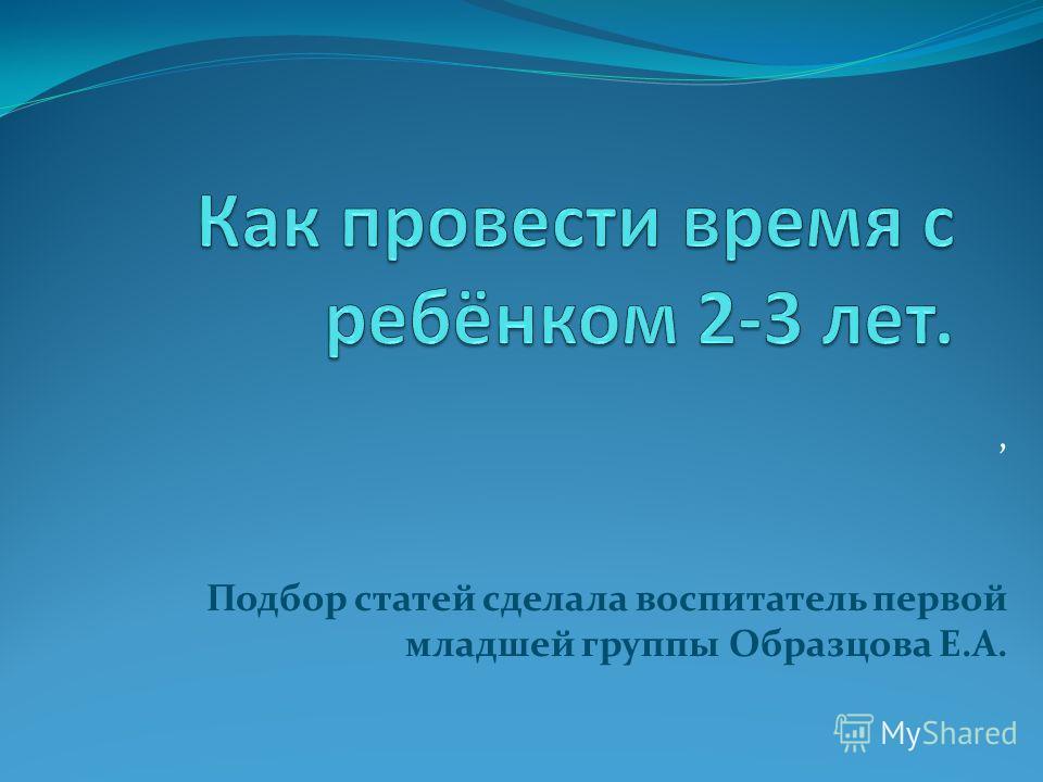 , Подбор статей сделала воспитатель первой младшей группы Образцова Е.А.