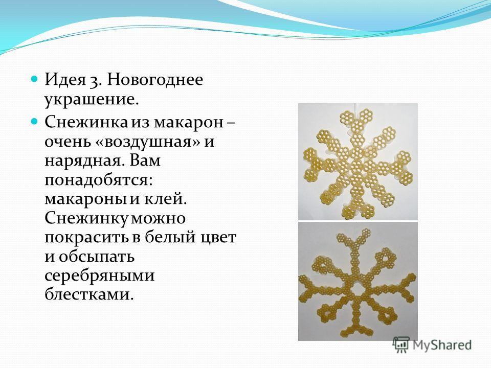 Идея 3. Новогоднее украшение. Снежинка из макарон – очень «воздушная» и нарядная. Вам понадобятся: макароны и клей. Снежинку можно покрасить в белый цвет и обсыпать серебряными блестками.