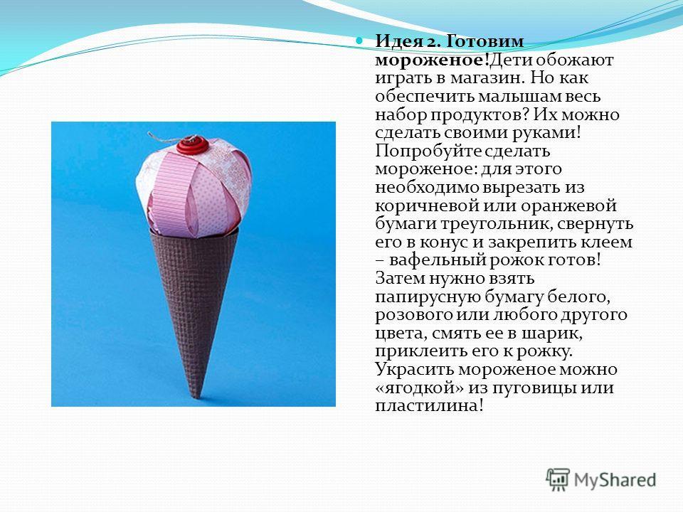 Идея 2. Готовим мороженое!Дети обожают играть в магазин. Но как обеспечить малышам весь набор продуктов? Их можно сделать своими руками! Попробуйте сделать мороженое: для этого необходимо вырезать из коричневой или оранжевой бумаги треугольник, сверн