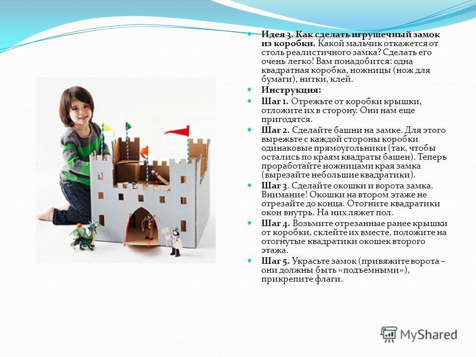 Идея 3. Как сделать игрушечный замок из коробки. Какой мальчик откажется от столь реалистичного замка? Сделать его очень легко! Вам понадобится: одна квадратная коробка, ножницы (нож для бумаги), нитки, клей. Инструкция: Шаг 1. Отрежьте от коробки кр
