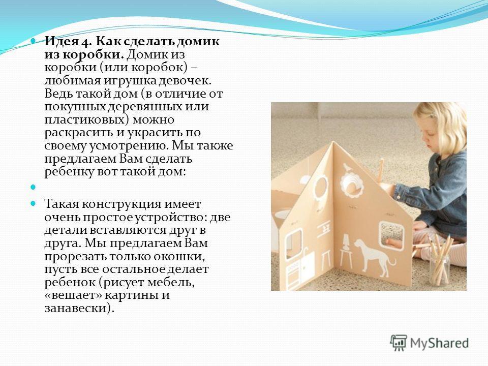 Идея 4. Как сделать домик из коробки. Домик из коробки (или коробок) – любимая игрушка девочек. Ведь такой дом (в отличие от покупных деревянных или пластиковых) можно раскрасить и украсить по своему усмотрению. Мы также предлагаем Вам сделать ребенк