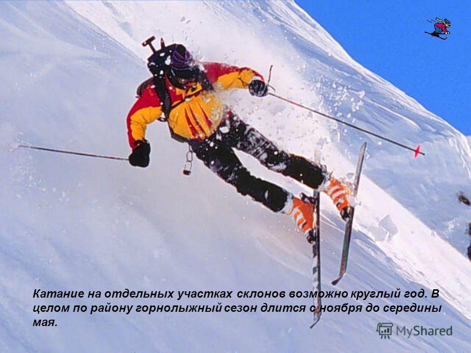 Катание на отдельных участках склонов возможно круглый год. В целом по району горнолыжный сезон длится с ноября до середины мая.