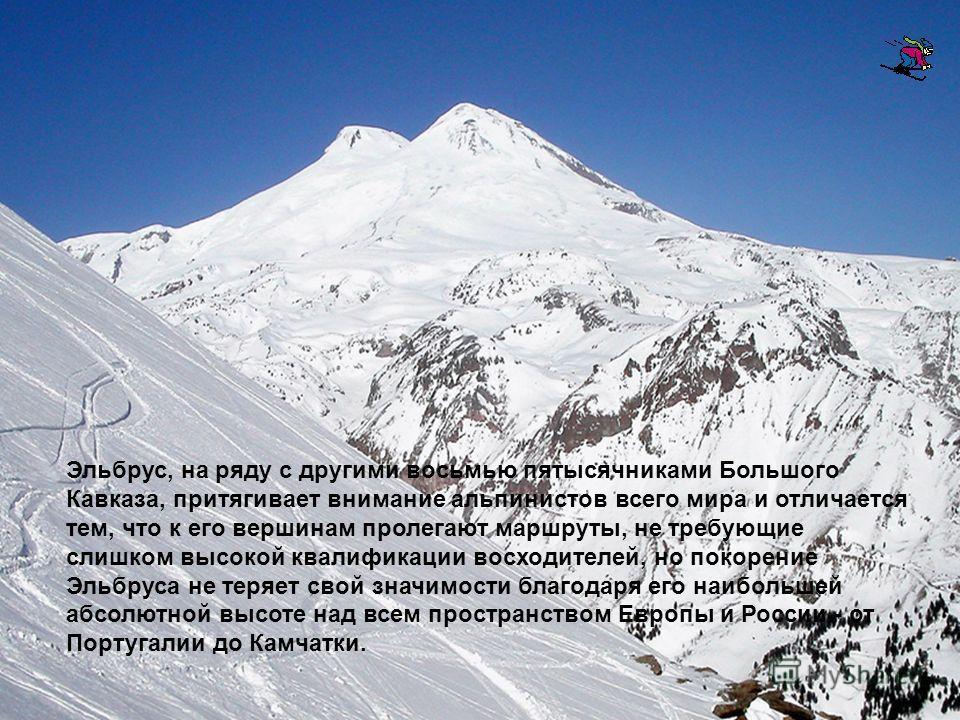Эльбрус, на ряду с другими восьмью пятысячниками Большого Кавказа, притягивает внимание альпинистов всего мира и отличается тем, что к его вершинам пролегают маршруты, не требующие слишком высокой квалификации восходителей, но покорение Эльбруса не т