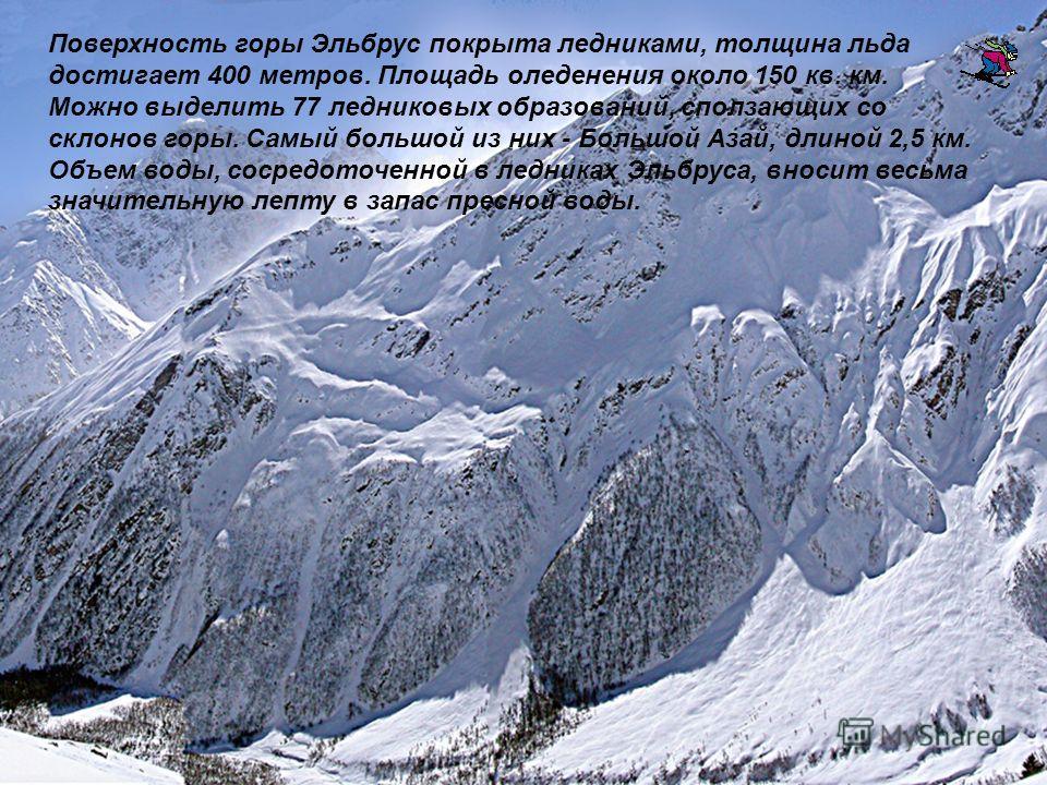 Поверхность горы Эльбрус покрыта ледниками, толщина льда достигает 400 метров. Площадь оледенения около 150 кв. км. Можно выделить 77 ледниковых образований, сползающих со склонов горы. Самый большой из них - Большой Азай, длиной 2,5 км. Объем воды,