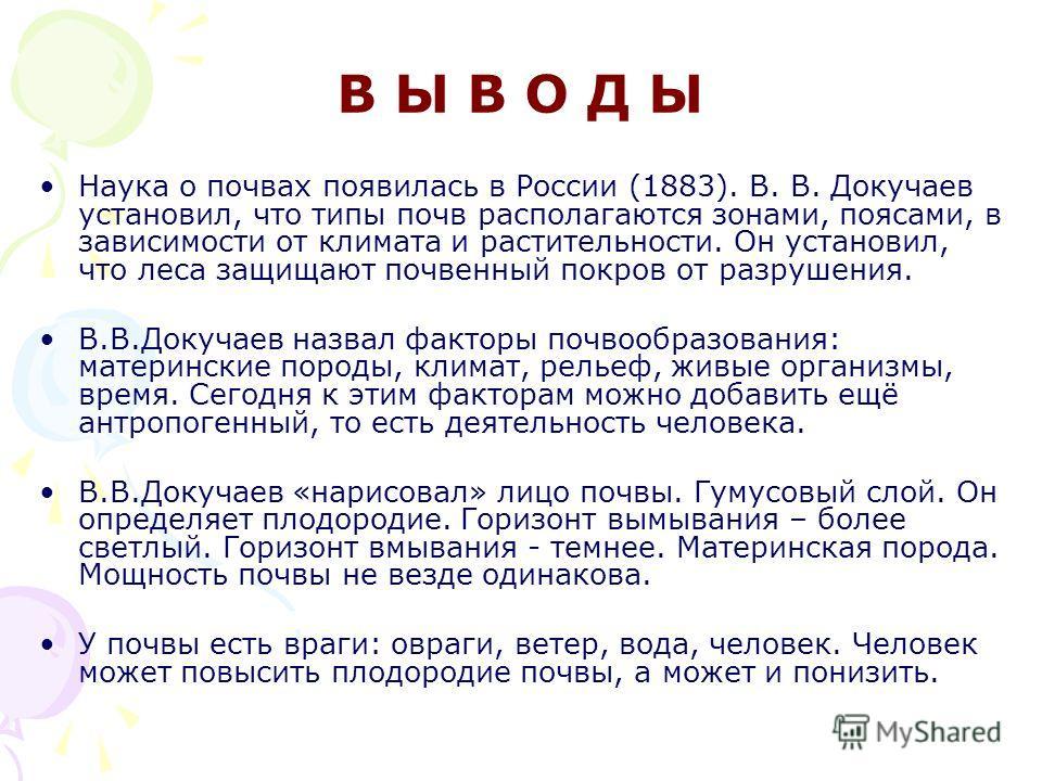 В Ы В О Д Ы Наука о почвах появилась в России (1883). В. В. Докучаев установил, что типы почв располагаются зонами, поясами, в зависимости от климата и растительности. Он установил, что леса защищают почвенный покров от разрушения. В.В.Докучаев назва