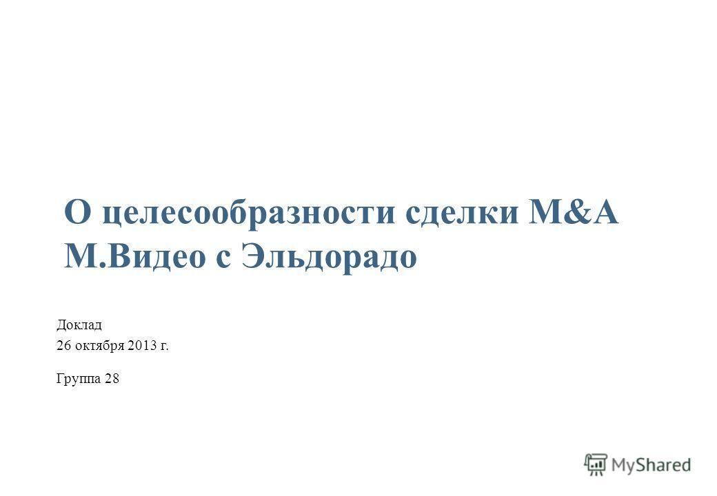 1 О целесообразности сделки M&A М.Видео с Эльдорадо Группа 28 Доклад 26 октября 2013 г.