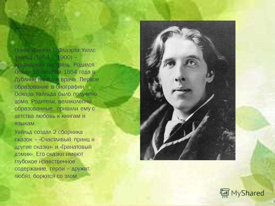 Оскар Фингал ОФлаэрти Уиллс Уайльд (1854 – 1900) – ирландский писатель. Родился Оскар 16 октября 1854 года в Дублине в семье врача. Первое образование в биографии Оскара Уайльда было получено дома. Родители, великолепно образованные, привили ему с де
