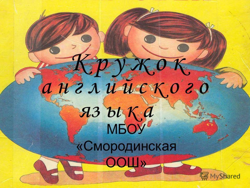 К р у ж о к а н г л и й с к о г о яз ы к а МБОУ «Смородинская ООШ»