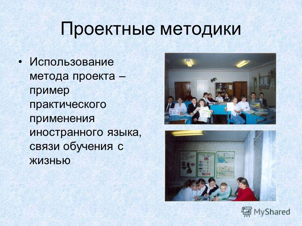 Проектные методики Использование метода проекта – пример практического применения иностранного языка, связи обучения с жизнью