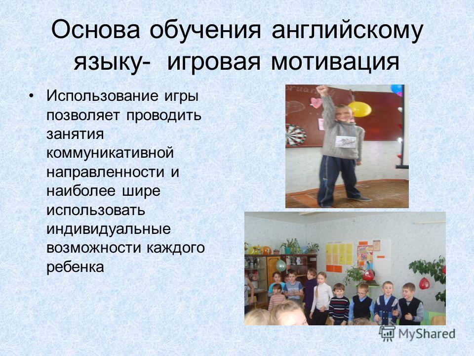 Основа обучения английскому языку- игровая мотивация Использование игры позволяет проводить занятия коммуникативной направленности и наиболее шире использовать индивидуальные возможности каждого ребенка