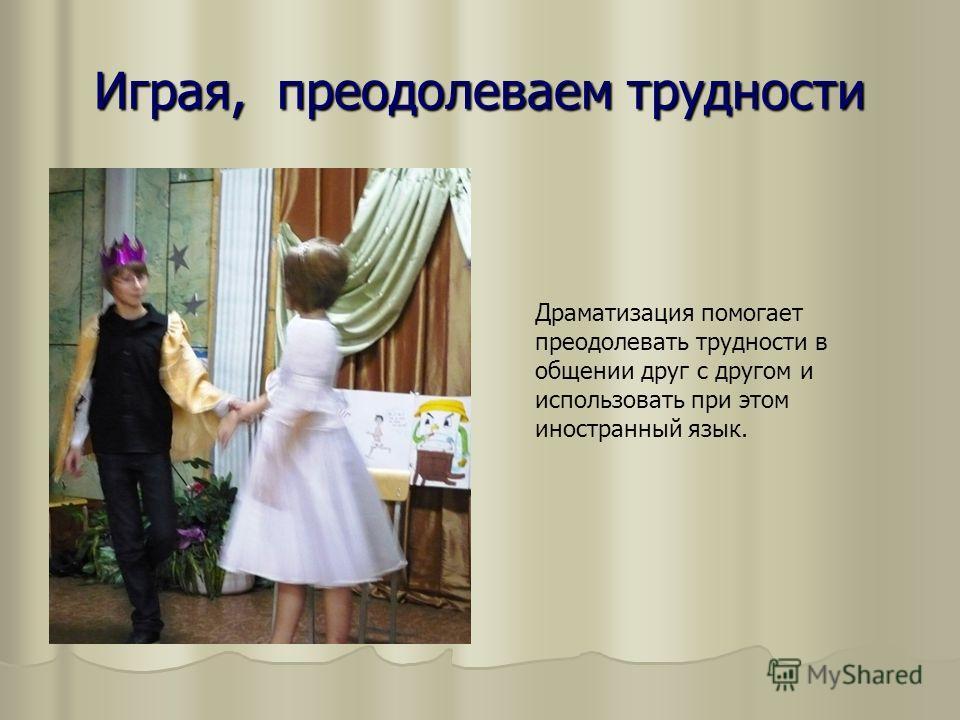 Играя, преодолеваем трудности Драматизация помогает преодолевать трудности в общении друг с другом и использовать при этом иностранный язык.