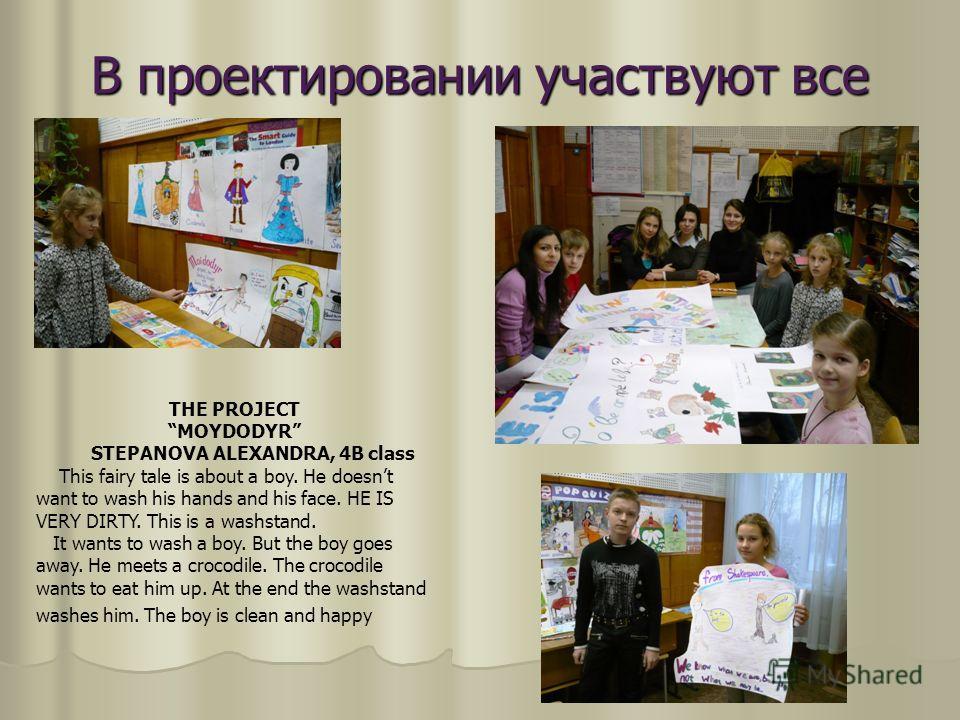 В проектировании участвуют все THE PROJECT MOYDODYR STEPANOVA ALEXANDRA, 4B class This fairy tale is about a boy. He doesnt want to wash his hands and his face. HE IS VERY DIRTY. This is a washstand. It wants to wash a boy. But the boy goes away. He