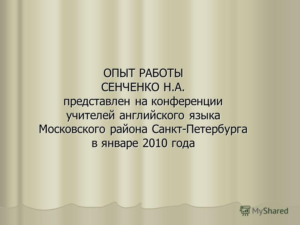 ОПЫТ РАБОТЫ СЕНЧЕНКО Н.А. представлен на конференции учителей английского языка Московского района Санкт-Петербурга в январе 2010 года