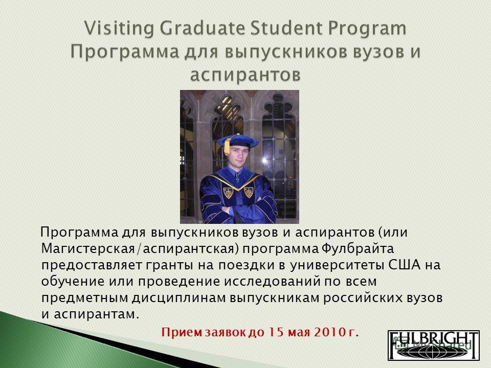 Программа для выпускников вузов и аспирантов (или Магистерская/аспирантская) программа Фулбрайта предоставляет гранты на поездки в университеты США на обучение или проведение исследований по всем предметным дисциплинам выпускникам российских вузов и