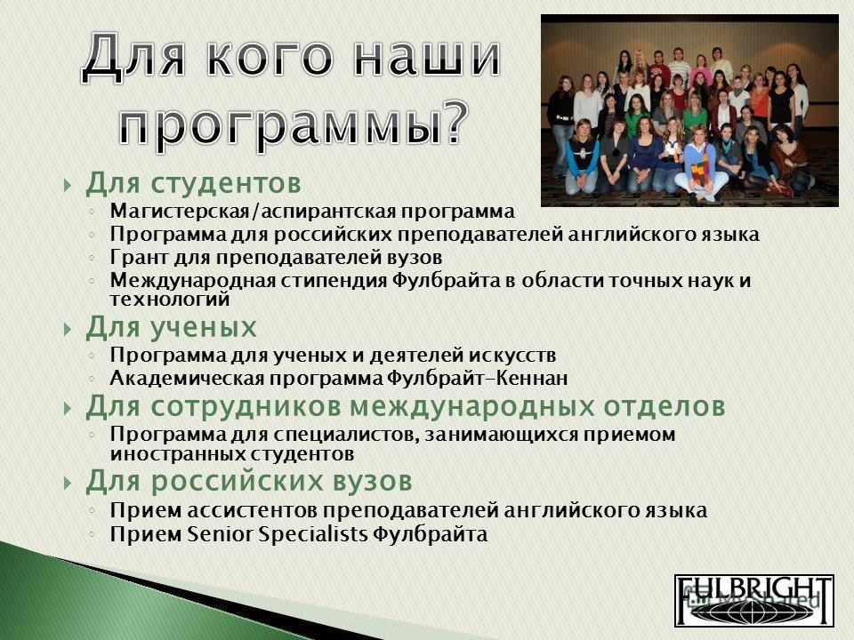 Для студентов Магистерская/аспирантская программа Программа для российских преподавателей английского языка Грант для преподавателей вузов Международная стипендия Фулбрайта в области точных наук и технологий Для ученых Программа для ученых и деятелей