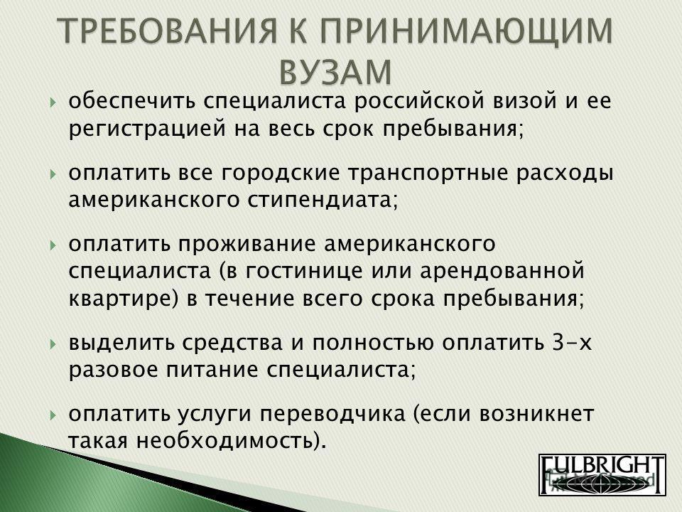 обеспечить специалиста российской визой и ее регистрацией на весь срок пребывания; оплатить все городские транспортные расходы американского стипендиата; оплатить проживание американского специалиста (в гостинице или арендованной квартире) в течение